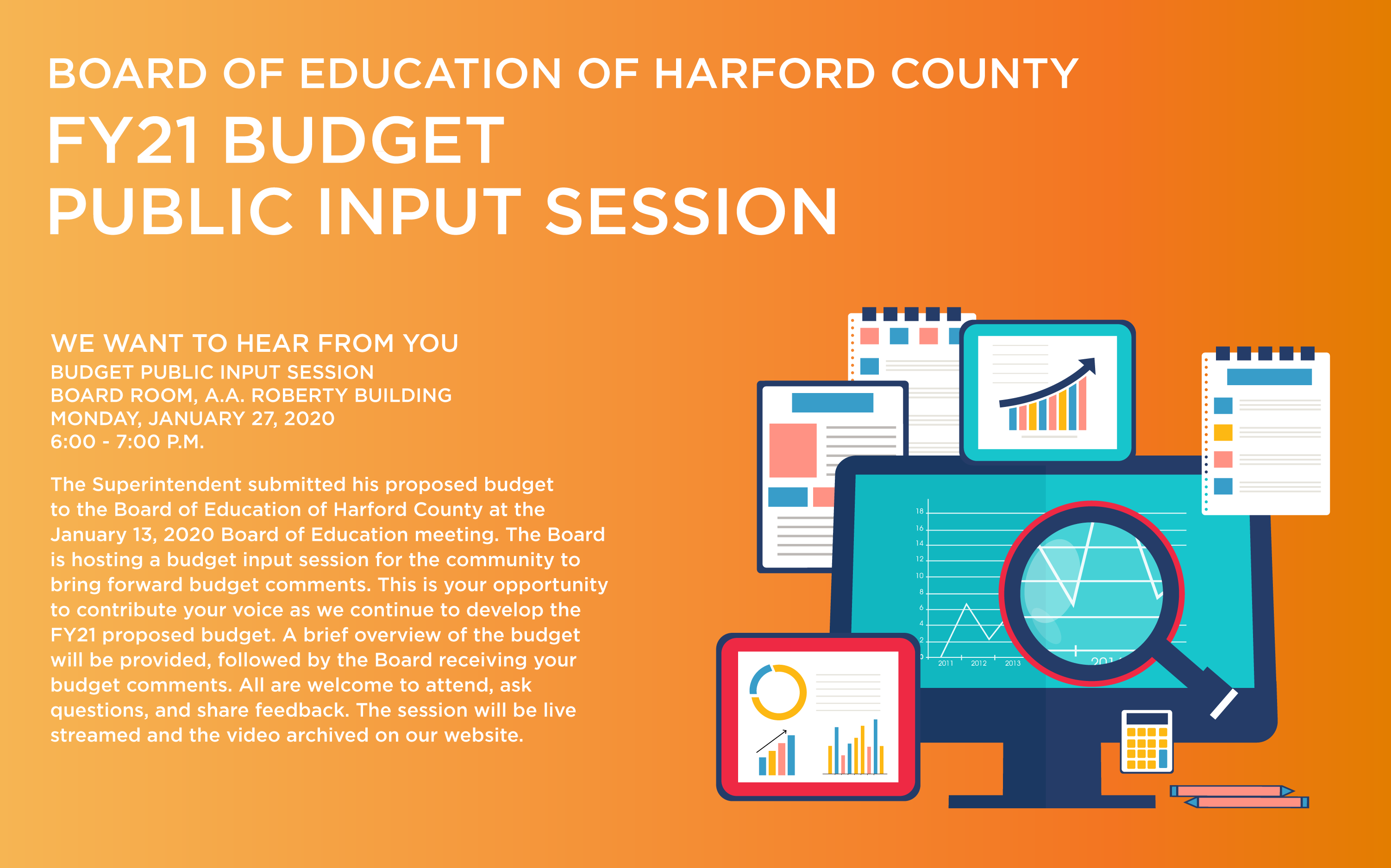 Board of Educcation of Harford County, FY21 Budget Public Input Session. We want to hear from you. Budget Public Input Session. Board Room, A.A. Roberty Building. Monday, January 27, 2020. 6:00 - 7:00 PM.  The Superintendent submitted his proposed budget to the Board of Education of Harford County at the January 13, 2020 Board of Education Meeting. The Board is hosting a budget input session for the community to bring forward budget comments. This is your opportunity to contribute your voice as we continue to develop the FY21 proposed budget. A brief overview of the budget will be provided, followed by the Board receiving your budget comments. All are welcome to attend, ask questions, and share feedback. The session will be live streamed and the video archived on our webiste.