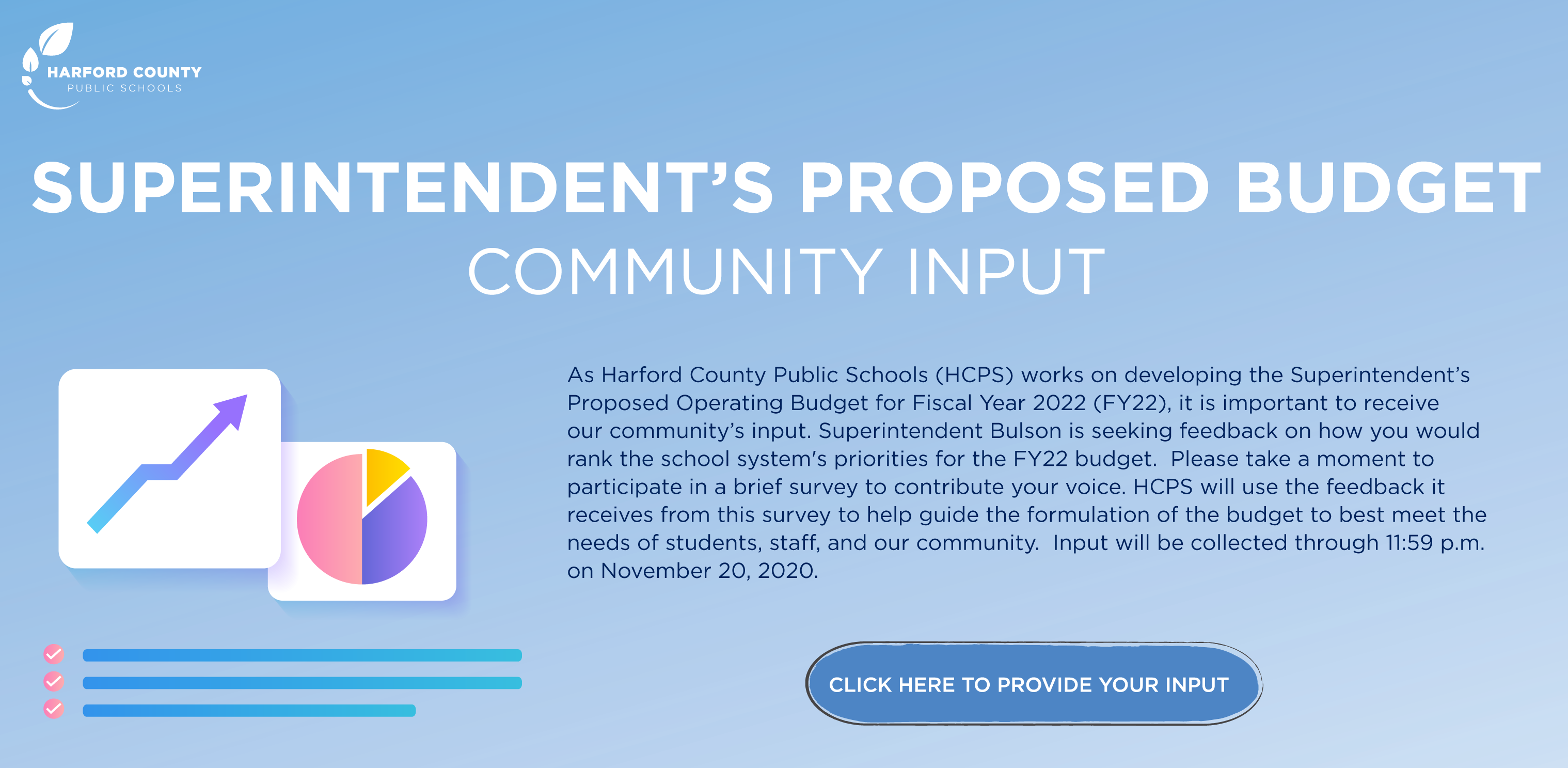 Superintendent's Proposed Budget Community Input.  As Harford County Public Schools (HCPS) works on developing the Superintendent's Proposed Operating Budget for Fiscal Year 2022 (FY22), it is important to receive our community's input.  Superintendent Bulson is seeking feedback on how you would rank the school system's priorities for the FY22 budget.  Please take a moment to participate in a brief survey to contribute your voice.  HCPS will use the feedback it receives from this survey to help guide the formulation of the budget to best meet the needs of students, staff, and our community.  Input will be collected through 11:59 p.m. on November 20. 2020.  Click here to provide your input.